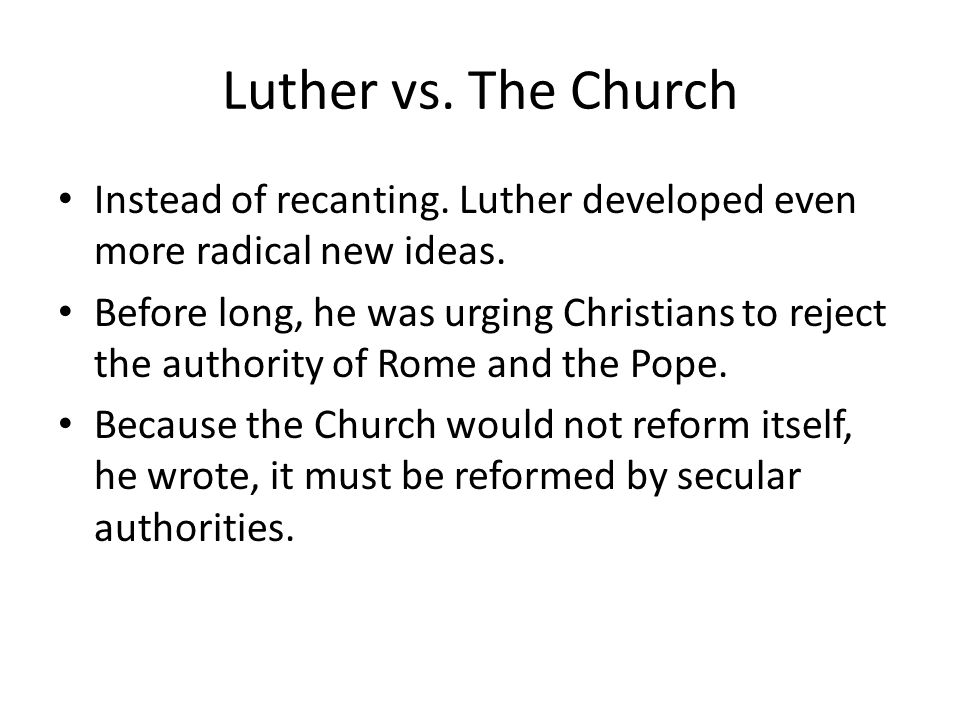 Luther vs. The Church Instead of recanting. Luther developed even more radical new ideas.