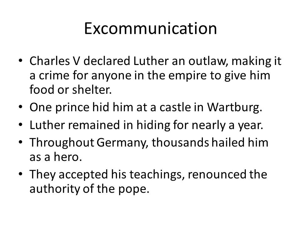 Excommunication Charles V declared Luther an outlaw, making it a crime for anyone in the empire to give him food or shelter.