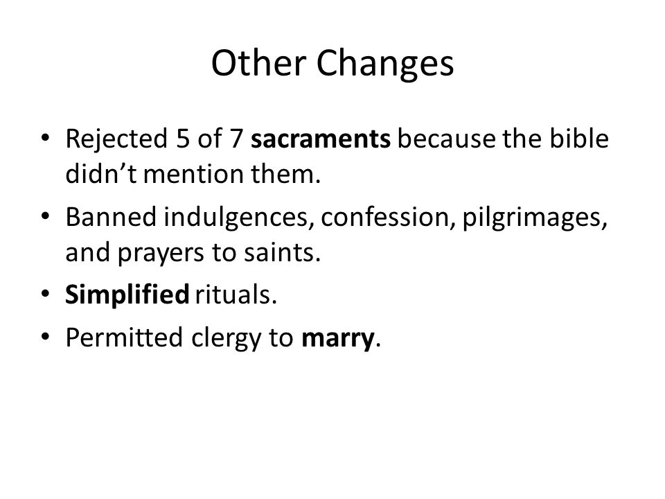 Other Changes Rejected 5 of 7 sacraments because the bible didn't mention them. Banned indulgences, confession, pilgrimages, and prayers to saints.