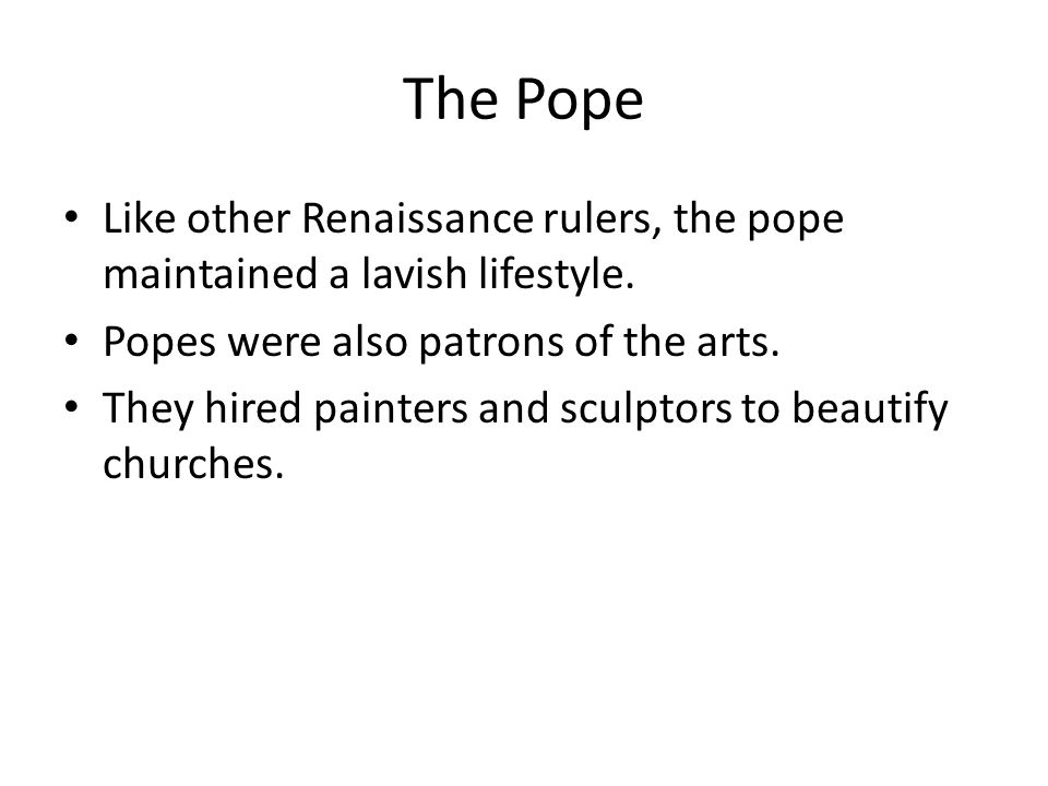 The Pope Like other Renaissance rulers, the pope maintained a lavish lifestyle. Popes were also patrons of the arts.