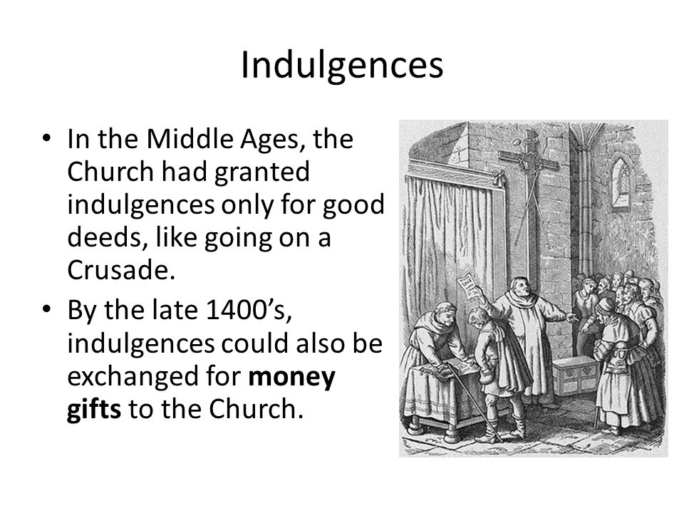 Indulgences In the Middle Ages, the Church had granted indulgences only for good deeds, like going on a Crusade.