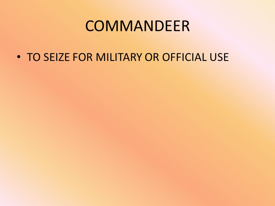 COMMANDEER TO SEIZE FOR MILITARY OR OFFICIAL USE