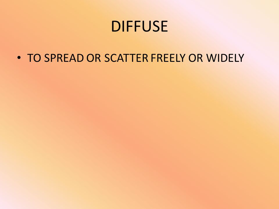 DIFFUSE TO SPREAD OR SCATTER FREELY OR WIDELY
