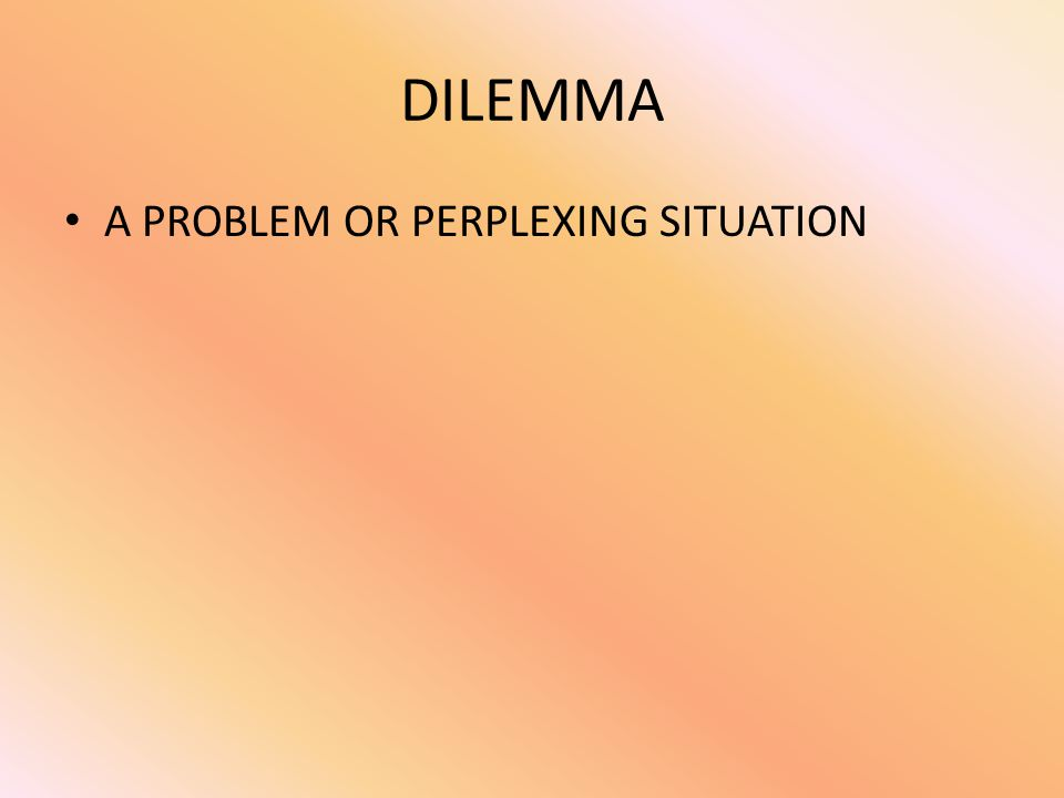 DILEMMA A PROBLEM OR PERPLEXING SITUATION
