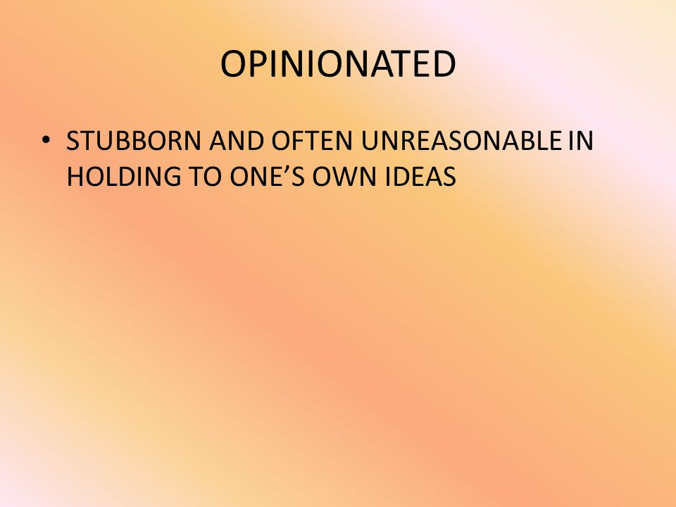 OPINIONATED STUBBORN AND OFTEN UNREASONABLE IN HOLDING TO ONE'S OWN IDEAS