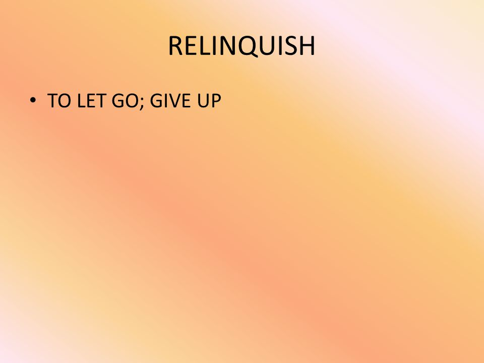 RELINQUISH TO LET GO; GIVE UP