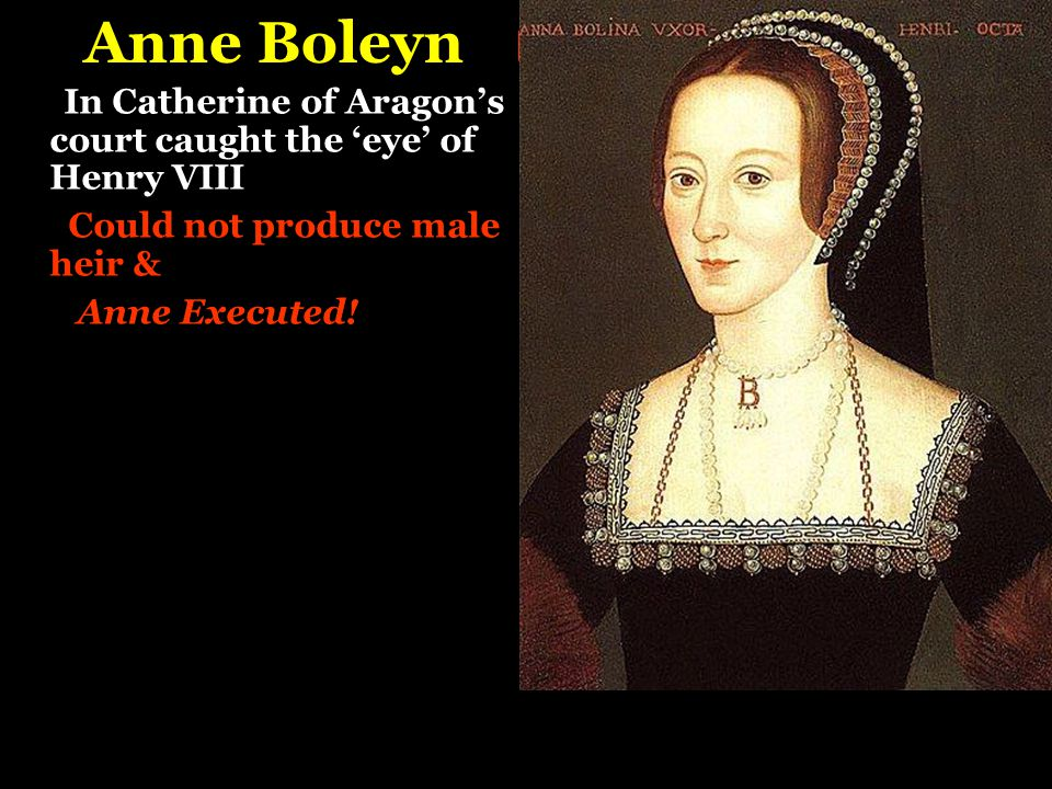 Anne Boleyn In Catherine of Aragon's court caught the 'eye' of Henry VIII. Could not produce male heir &