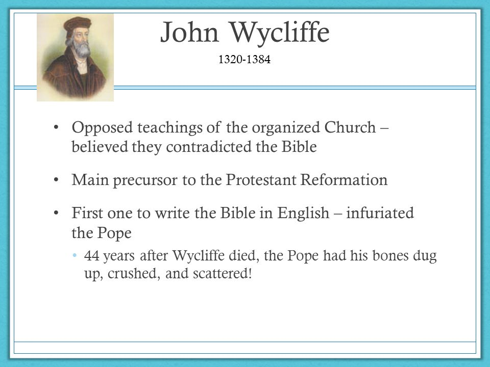 John Wycliffe 1320-1384. Opposed teachings of the organized Church – believed they contradicted the Bible.