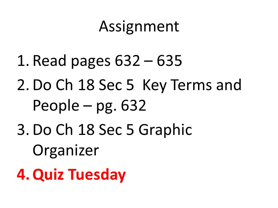 Assignment Read pages 632 – 635. Do Ch 18 Sec 5 Key Terms and People – pg. 632. Do Ch 18 Sec 5 Graphic Organizer.