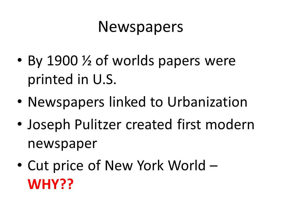 Newspapers By 1900 ½ of worlds papers were printed in U.S.