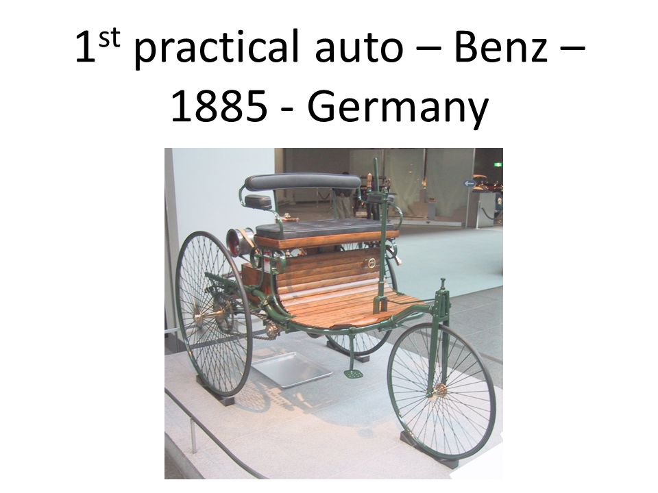 1st practical auto – Benz – 1885 - Germany