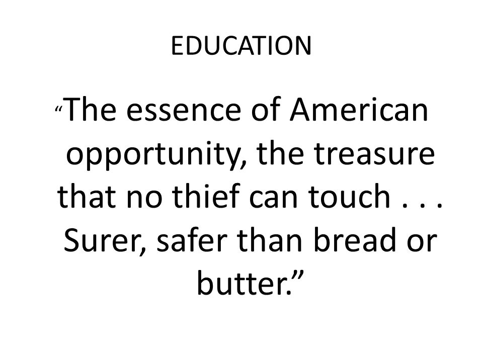 EDUCATION The essence of American opportunity, the treasure that no thief can touch .