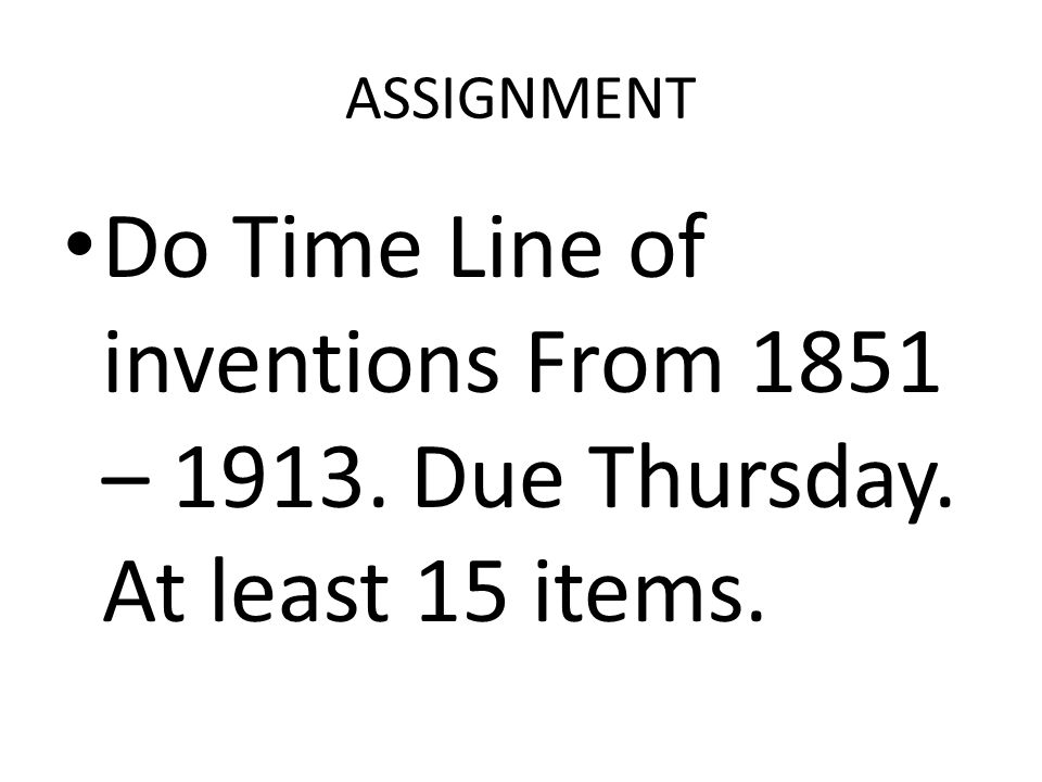 ASSIGNMENT Do Time Line of inventions From 1851 – 1913. Due Thursday. At least 15 items.