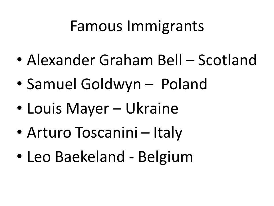 Famous Immigrants Alexander Graham Bell – Scotland. Samuel Goldwyn – Poland. Louis Mayer – Ukraine.