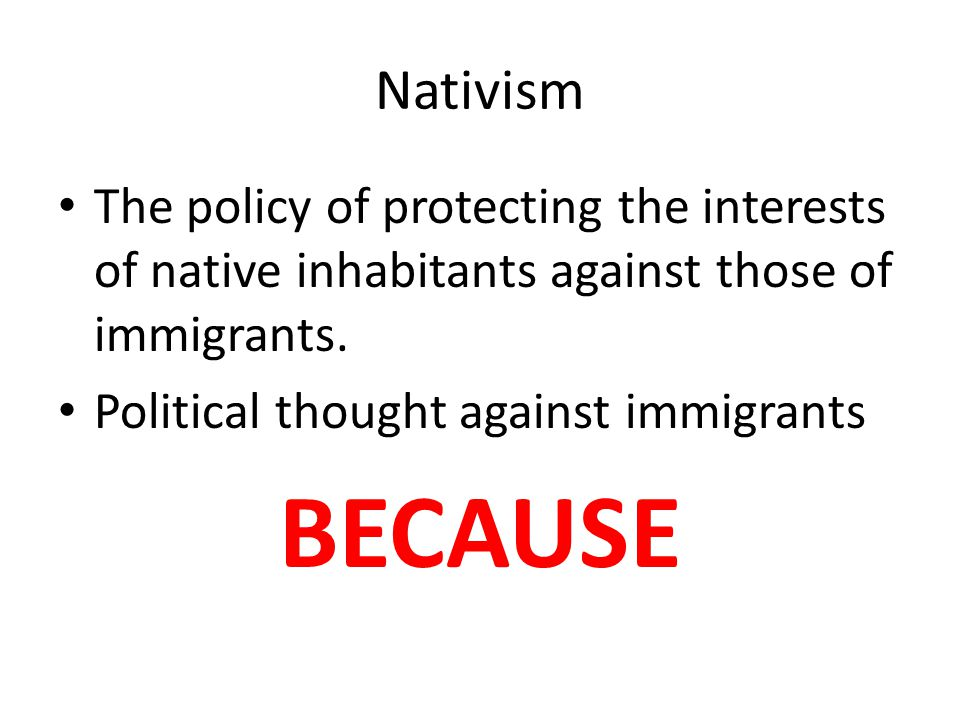Nativism The policy of protecting the interests of native inhabitants against those of immigrants. Political thought against immigrants.