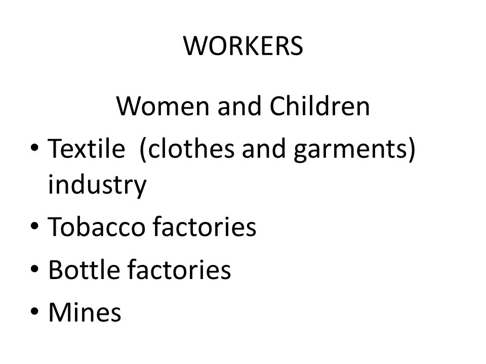 WORKERS Women and Children. Textile (clothes and garments) industry. Tobacco factories. Bottle factories.