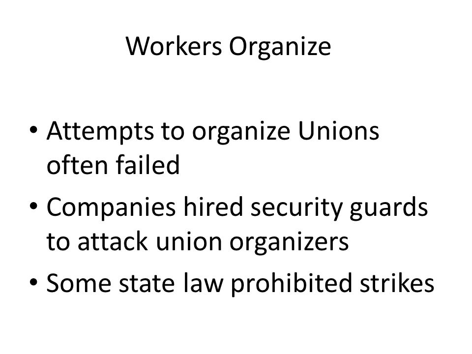 Workers Organize Attempts to organize Unions often failed. Companies hired security guards to attack union organizers.