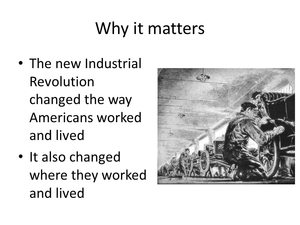 Why it matters The new Industrial Revolution changed the way Americans worked and lived.