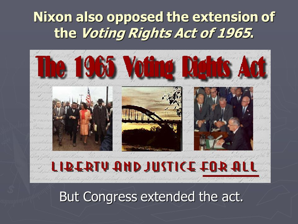 Nixon also opposed the extension of the Voting Rights Act of 1965.