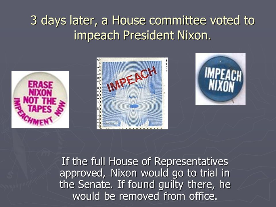 3 days later, a House committee voted to impeach President Nixon.