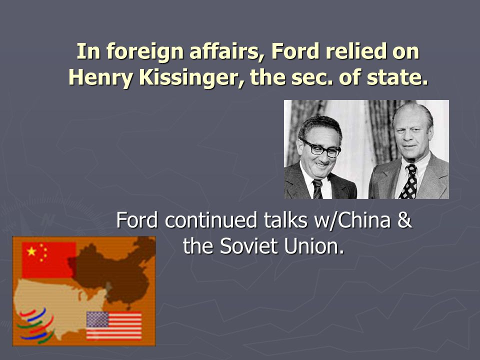In foreign affairs, Ford relied on Henry Kissinger, the sec. of state.