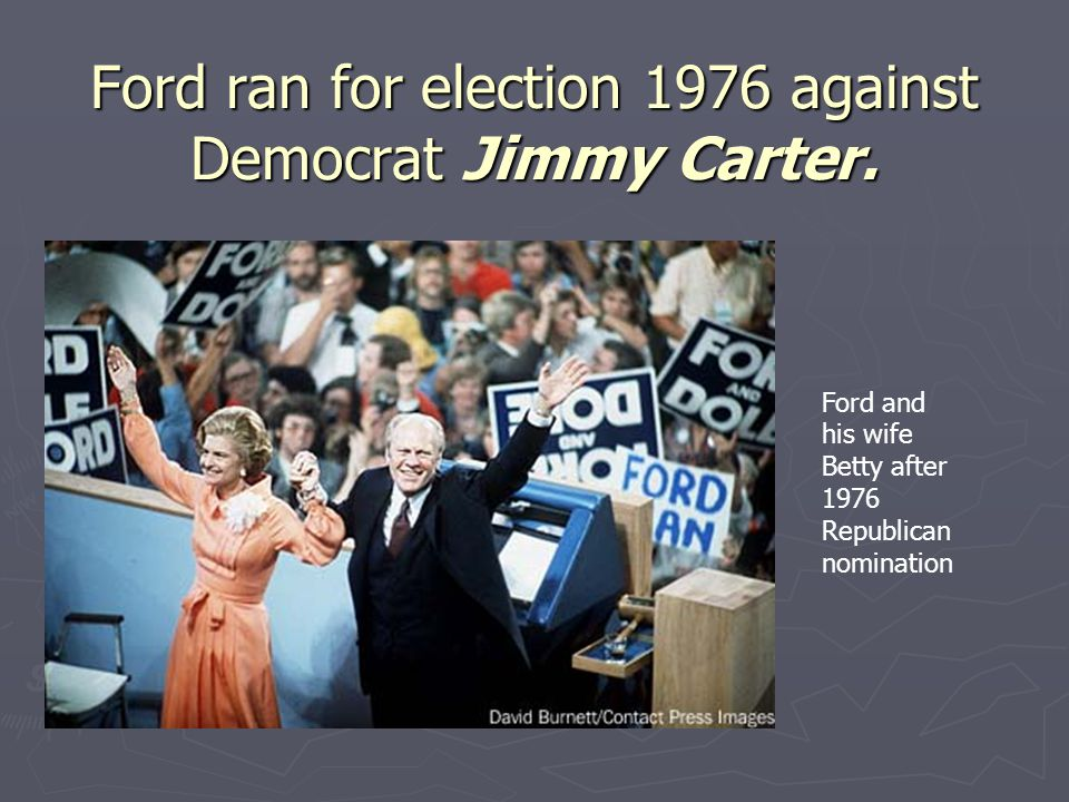 Ford ran for election 1976 against Democrat Jimmy Carter.