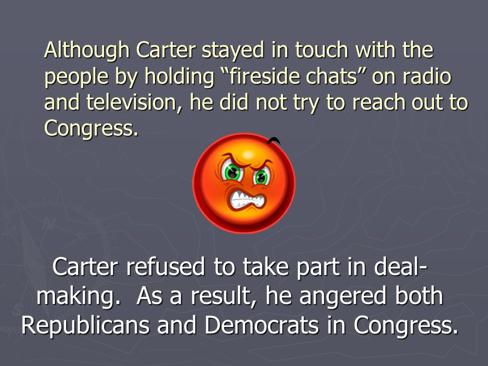 Although Carter stayed in touch with the people by holding fireside chats on radio and television, he did not try to reach out to Congress.