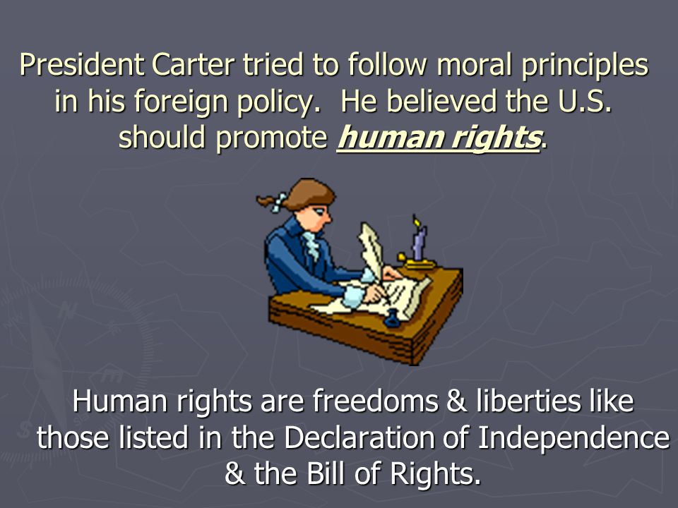 President Carter tried to follow moral principles in his foreign policy. He believed the U.S. should promote human rights.