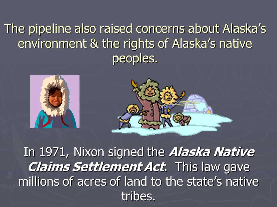 The pipeline also raised concerns about Alaska's environment & the rights of Alaska's native peoples.