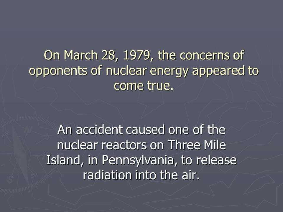 On March 28, 1979, the concerns of opponents of nuclear energy appeared to come true.