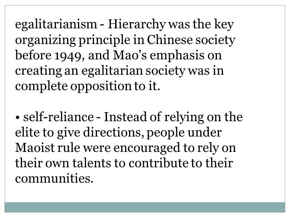 egalitarianism - Hierarchy was the key organizing principle in Chinese society before 1949, and Mao s emphasis on creating an egalitarian society was in complete opposition to it.