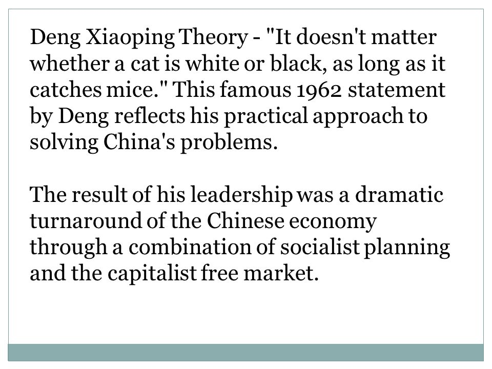 Deng Xiaoping Theory - It doesn t matter whether a cat is white or black, as long as it catches mice. This famous 1962 statement by Deng reflects his practical approach to solving China s problems.