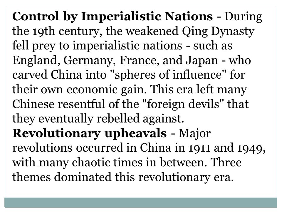 Control by Imperialistic Nations - During the 19th century, the weakened Qing Dynasty fell prey to imperialistic nations - such as England, Germany, France, and Japan - who carved China into spheres of influence for their own economic gain. This era left many Chinese resentful of the foreign devils that they eventually rebelled against.