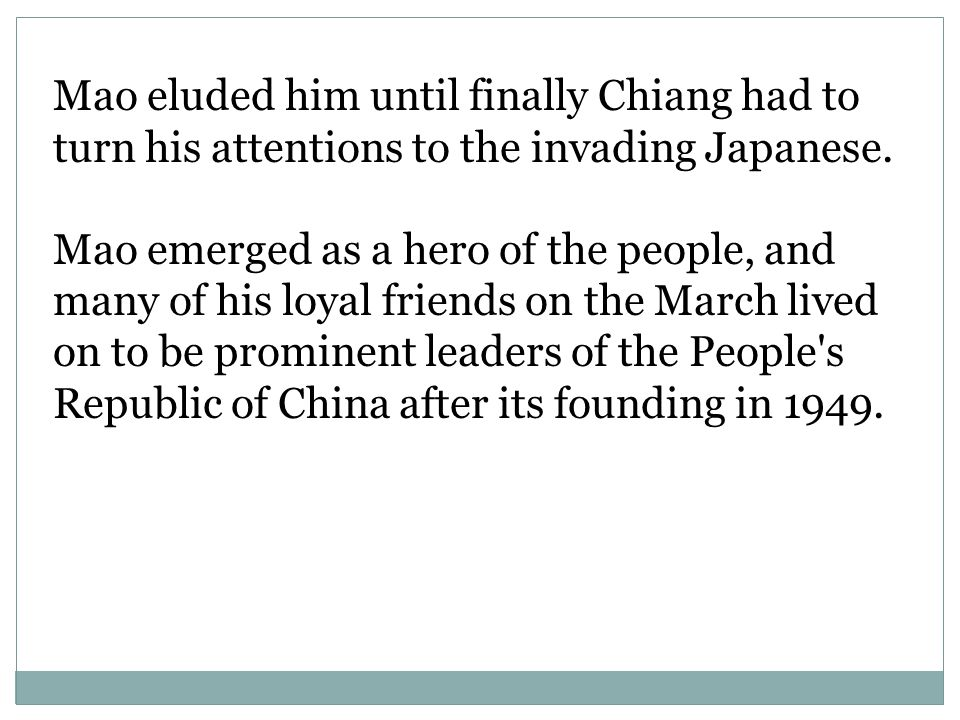 Mao eluded him until finally Chiang had to turn his attentions to the invading Japanese.