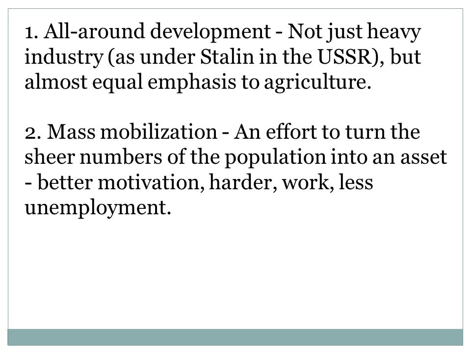 1. All-around development - Not just heavy industry (as under Stalin in the USSR), but