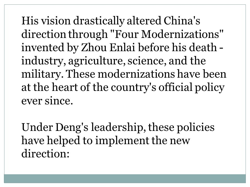 His vision drastically altered China s direction through Four Modernizations invented by Zhou Enlai before his death - industry, agriculture, science, and the military. These modernizations have been at the heart of the country s official policy ever since.