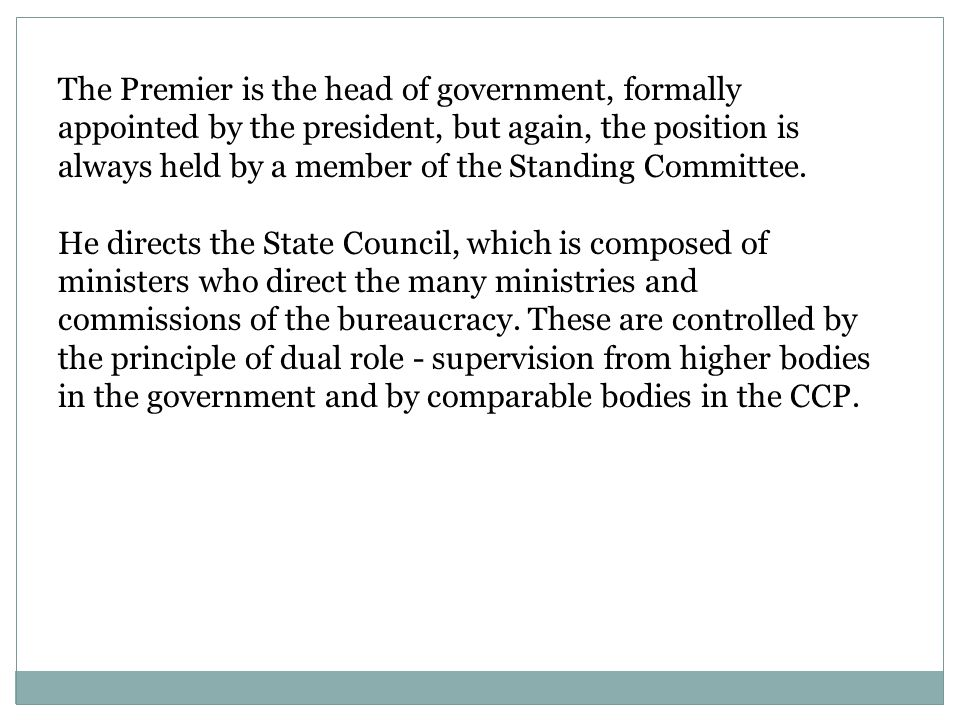 The Premier is the head of government, formally appointed by the president, but again, the position is always held by a member of the Standing Committee.