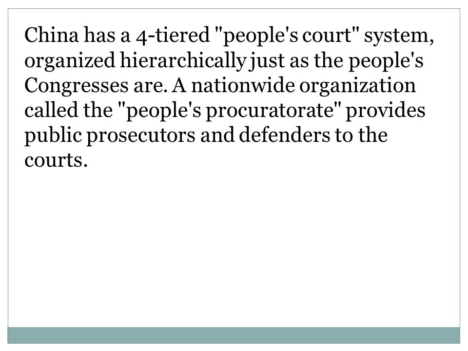 China has a 4-tiered people s court system, organized hierarchically just as the people s Congresses are.