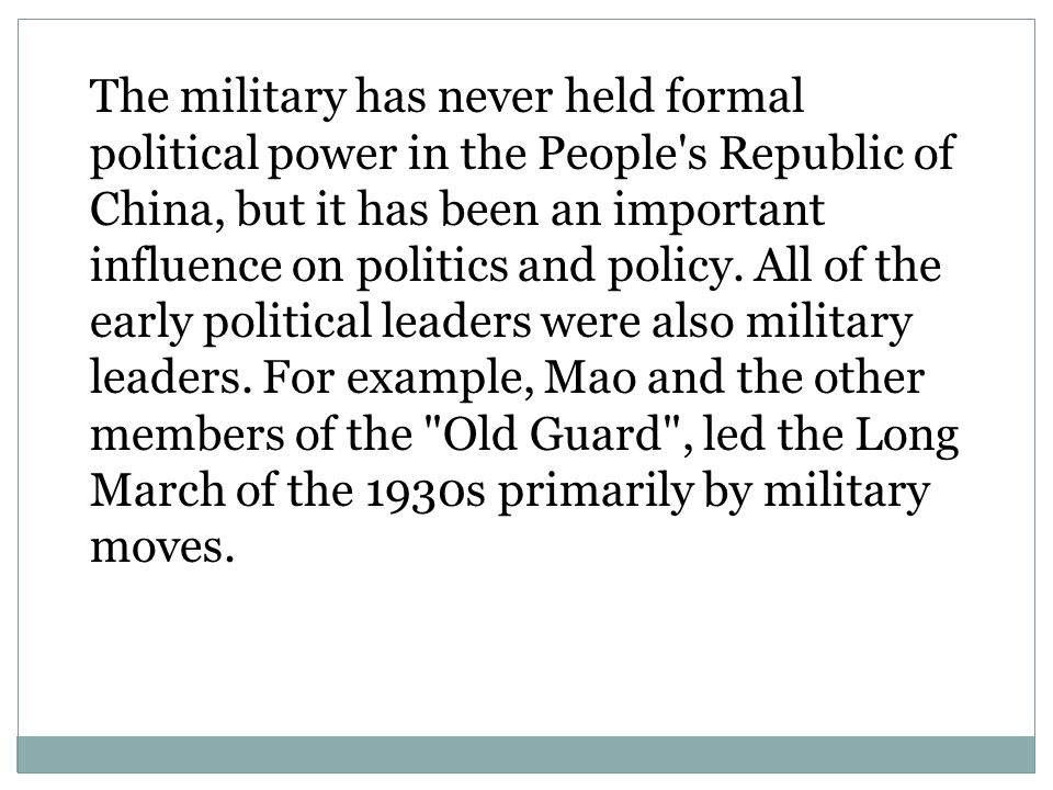 The military has never held formal political power in the People s Republic of China, but it has been an important influence on politics and policy.