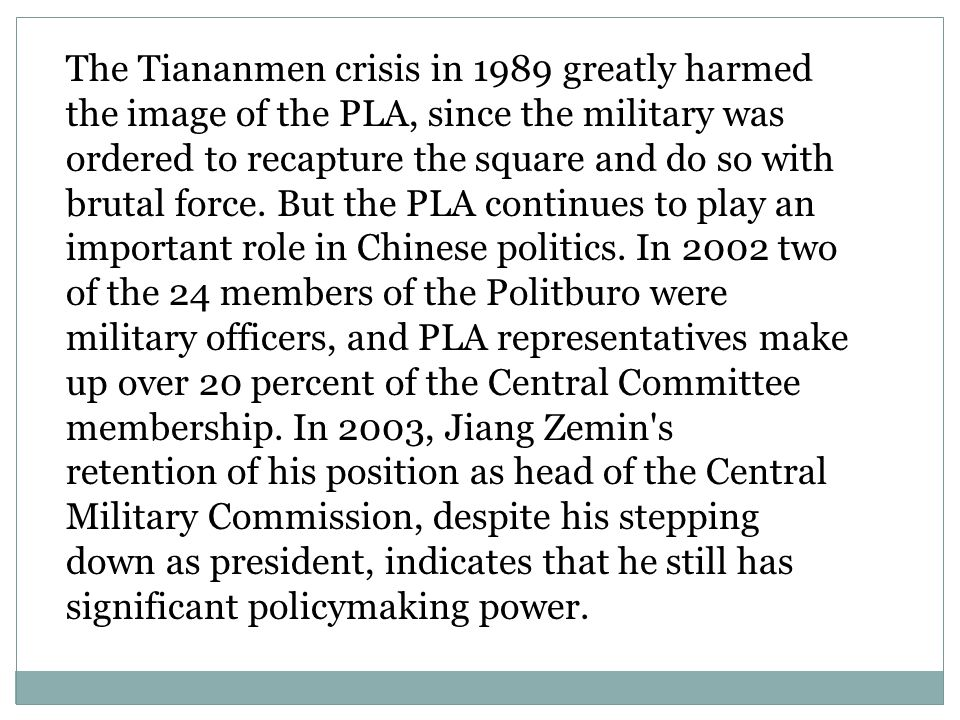 The Tiananmen crisis in 1989 greatly harmed the image of the PLA, since the military was ordered to recapture the square and do so with brutal force. But the PLA continues to play an important role in Chinese politics. In 2002 two of the 24 members of the Politburo were military officers, and PLA representatives make up over 20 percent of the Central Committee membership. In 2003, Jiang Zemin s