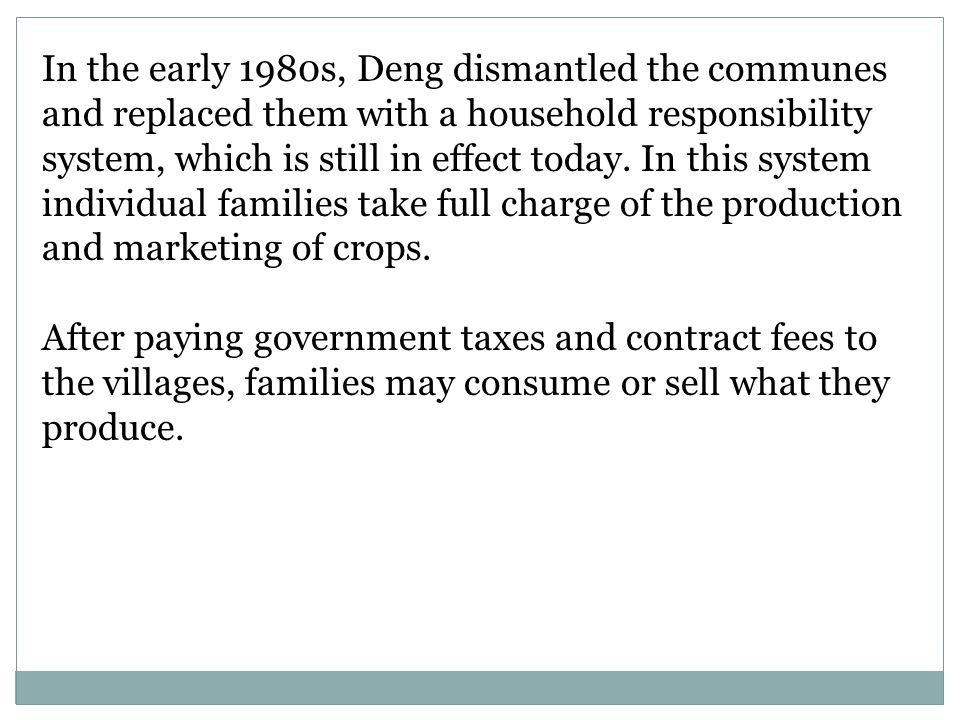 In the early 1980s, Deng dismantled the communes and replaced them with a household responsibility system, which is still in effect today. In this system individual families take full charge of the production and marketing of crops.