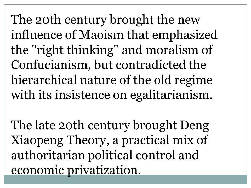 The 20th century brought the new influence of Maoism that emphasized the right thinking and moralism of Confucianism, but contradicted the hierarchical nature of the old regime with its insistence on egalitarianism.