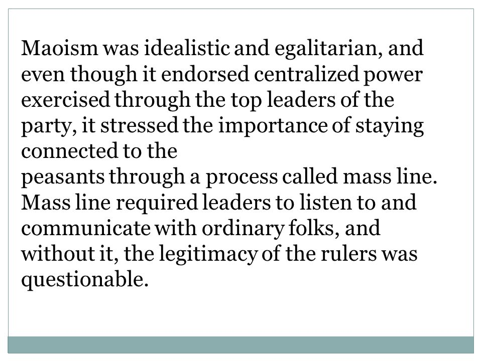 Maoism was idealistic and egalitarian, and even though it endorsed centralized power exercised through the top leaders of the party, it stressed the importance of staying connected to the