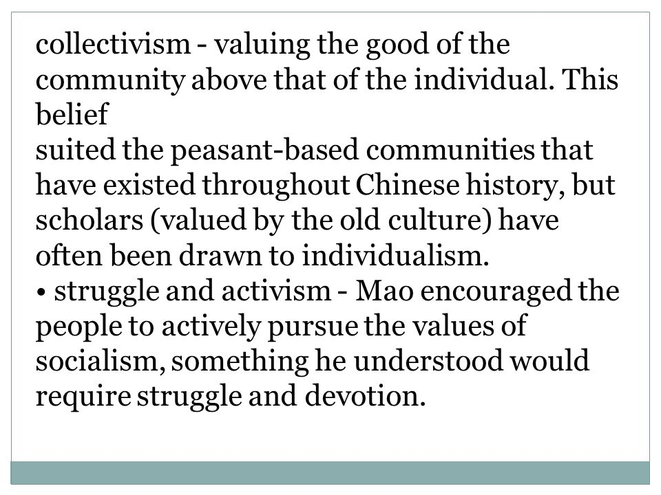 collectivism - valuing the good of the community above that of the individual. This belief