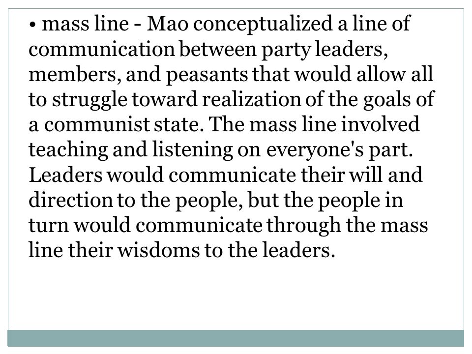 • mass line - Mao conceptualized a line of communication between party leaders,