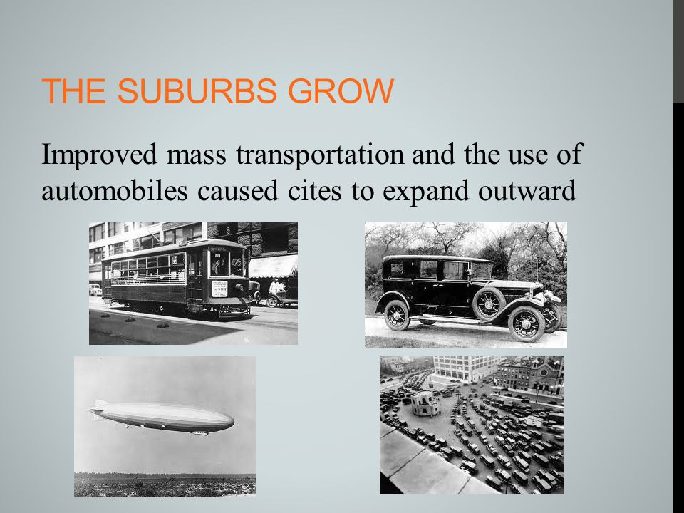 The Suburbs grow Improved mass transportation and the use of automobiles caused cites to expand outward.