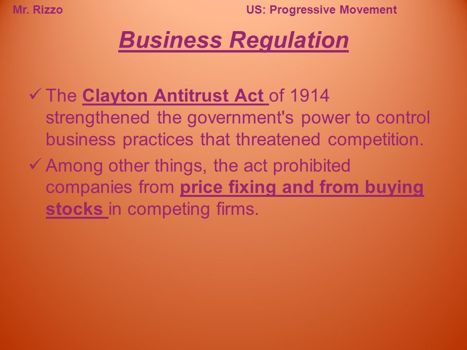 Business Regulation The Clayton Antitrust Act of 1914 strengthened the government s power to control business practices that threatened competition.