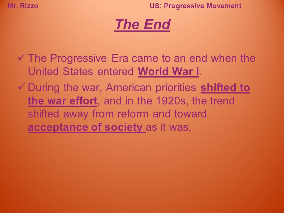 The End The Progressive Era came to an end when the United States entered World War I.