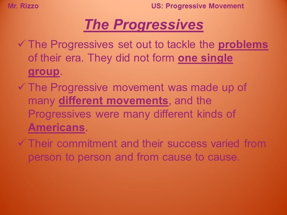 The Progressives The Progressives set out to tackle the problems of their era. They did not form one single group.