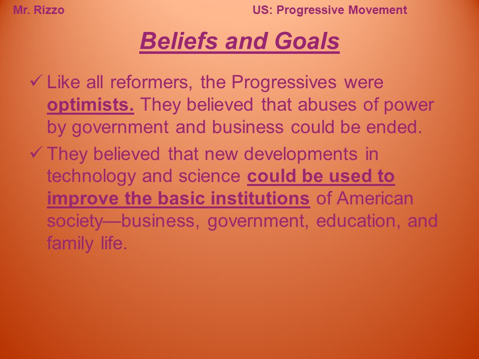 Beliefs and Goals Like all reformers, the Progressives were optimists. They believed that abuses of power by government and business could be ended.